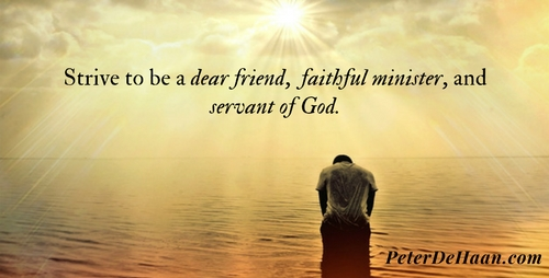 Strive to be a dear friend, faithful minister, and servant of God.